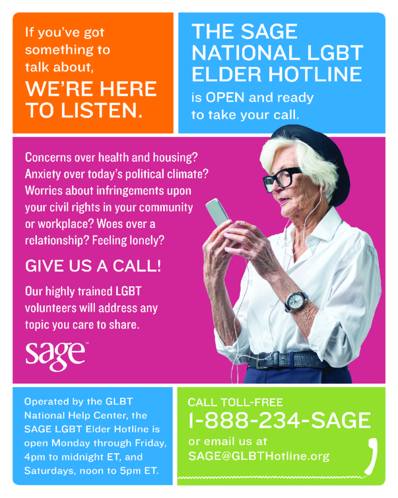 If you've got something to talk about, WE'RE HERE TO LISTEN.  THE SAGE NATIONAL LGBT ELDER HOTLINE is OPEN and ready to take your call.  Concerns over health and housing?  Anxiety over today's political climate?  Worries about infringements upon your civil rights in your community or workplace?  Woes over a relationship?  Feeling lonely?  GIVE US A CALL!  Our highly trained LGBT voluteers will address any topic you care to share.  [SAGE logo]  Operated by the GLBT National Help Center, the SAGE LGBT Elder Hotline is open Monday through Friday, 4pm to midnight ET, and Saturdays, noon to 5pm ET.  CALL TOLL-FREE 1-888-234-SAGE or e-mail us at sage@glbthotline.org