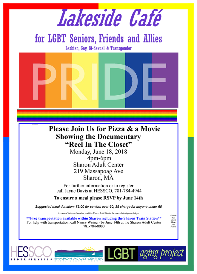 "Lakeside Café for LGBT Seniors, Friends and Allies Lesbian, Gay, Bi-Sexual & Transgender PRIDE Please Join Us for Pizza and a Movie Showing the Documentary ""Reel In The Closet"" Monday, June 18, 2018 4-6 PM Sharon Adult Center 219 Massapoag Ave. Sharon, MA For further information or to register call Jayne Davis at HESSCO, (781) 784-4944 To ensure a meal, please RSVP by June 14th.  Suggested meal donation: $3 for seniors over 60, $5 charge for anyone under 60.  In case of inclement weather, call the Sharon Adult Center for news of closings or delays  **Free transportation available within Sharon including the Sharon Train Station** For help with transportation, call Nancy Weiner (by June 14th) at the Sharon adult Center (781) 784-8000"